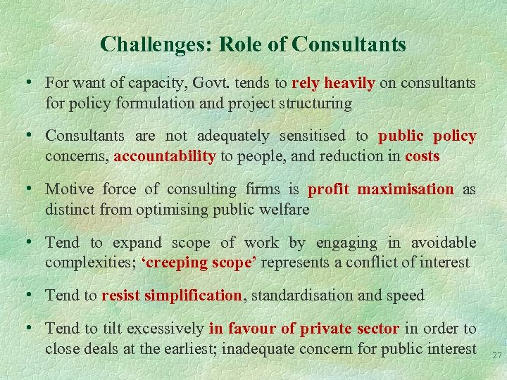 Challenges: Role of Consultants • For want of capacity, Govt. tends to rely heavily