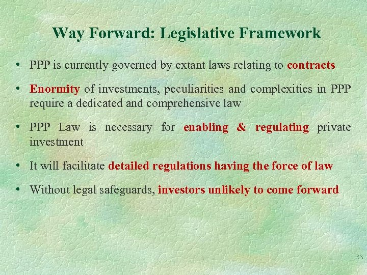 Way Forward: Legislative Framework • PPP is currently governed by extant laws relating to