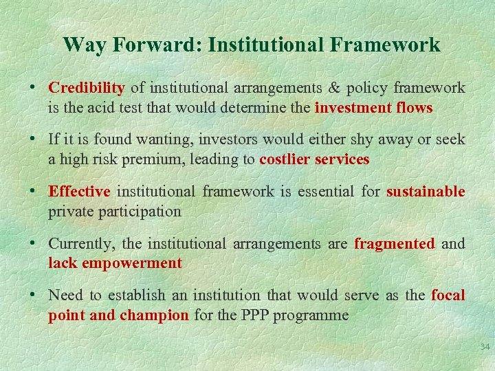 Way Forward: Institutional Framework • Credibility of institutional arrangements & policy framework is the