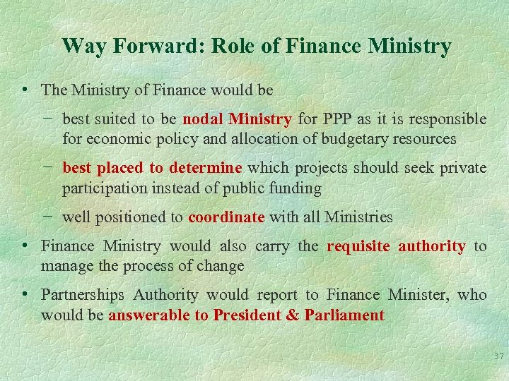 Way Forward: Role of Finance Ministry • The Ministry of Finance would be −