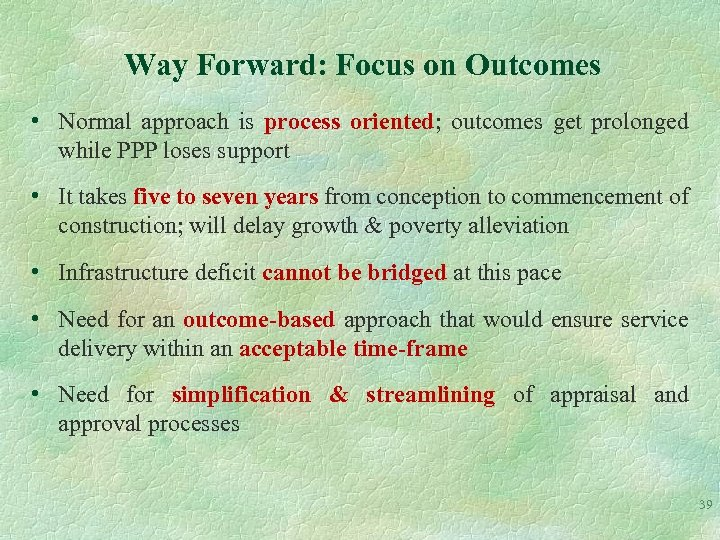 Way Forward: Focus on Outcomes • Normal approach is process oriented; outcomes get prolonged