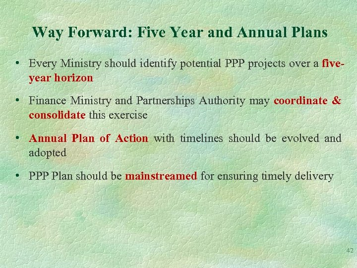 Way Forward: Five Year and Annual Plans • Every Ministry should identify potential PPP