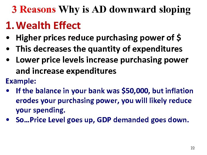 3 Reasons Why is AD downward sloping 1. Wealth Effect • Higher prices reduce