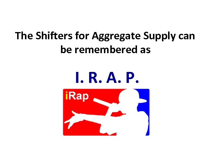 The Shifters for Aggregate Supply can be remembered as I. R. A. P.