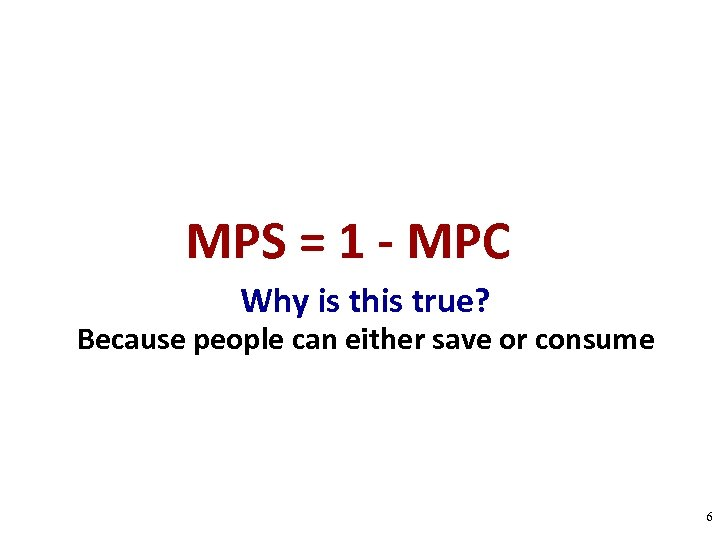 MPS = 1 - MPC Why is this true? Because people can either save