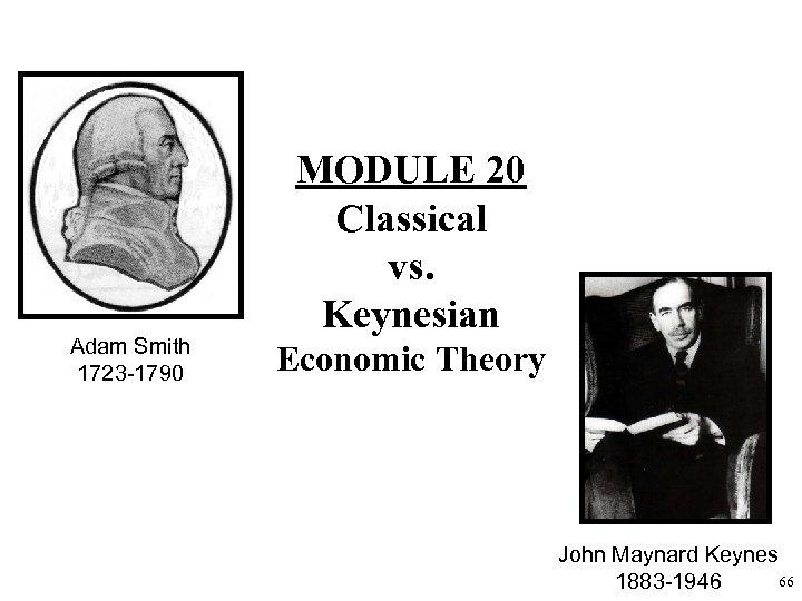Adam Smith 1723 -1790 MODULE 20 Classical vs. Keynesian Economic Theory John Maynard Keynes