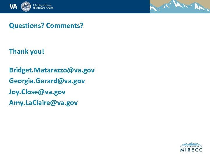 Questions? Comments? Thank you! Bridget. Matarazzo@va. gov Georgia. Gerard@va. gov Joy. Close@va. gov Amy.