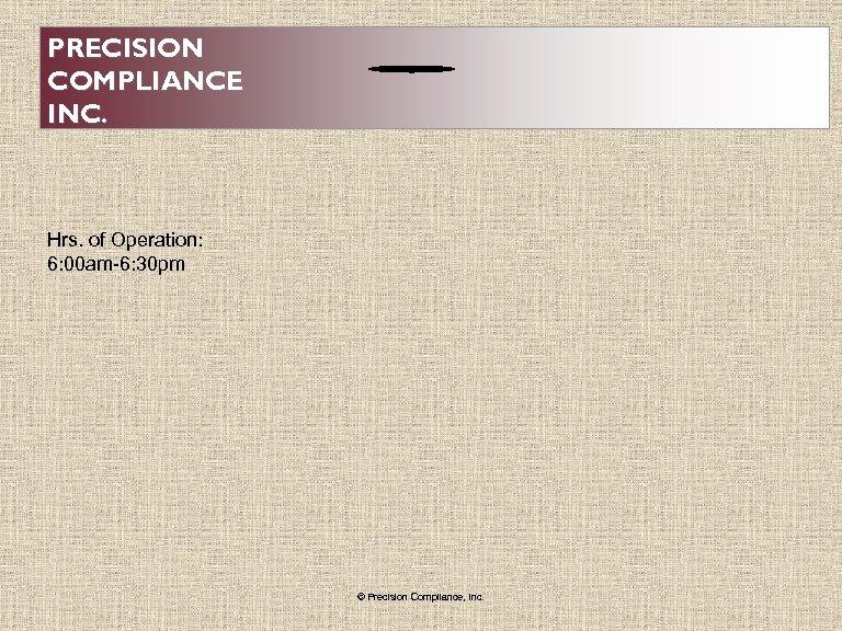 PRECISION COMPLIANCE INC. Hrs. of Operation: 6: 00 am-6: 30 pm © Precision Compliance,