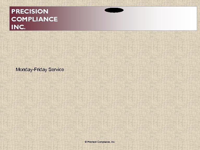 PRECISION COMPLIANCE INC. Monday-Friday Service © Precision Compliance, Inc.