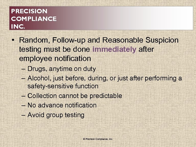 PRECISION COMPLIANCE INC. • Random, Follow-up and Reasonable Suspicion testing must be done immediately