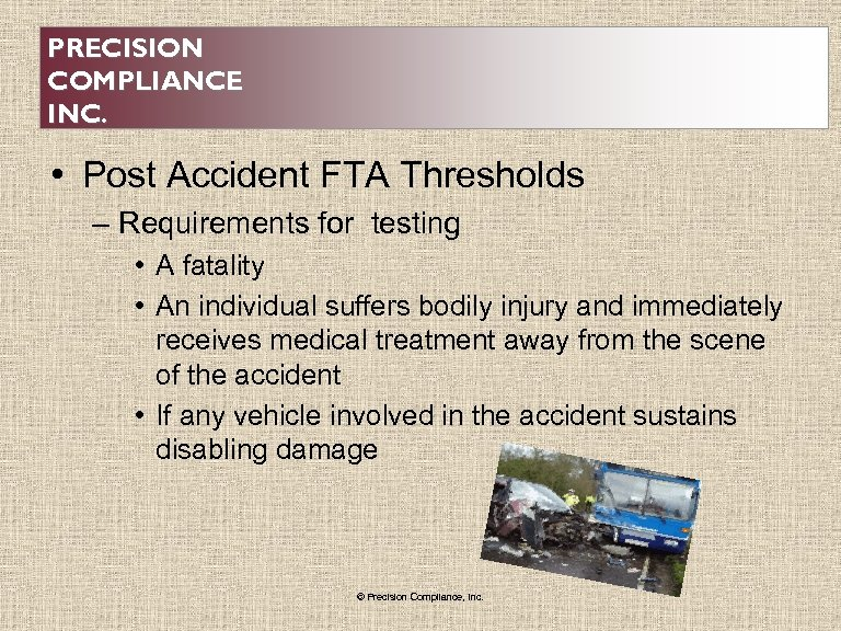 PRECISION COMPLIANCE INC. • Post Accident FTA Thresholds – Requirements for testing • A