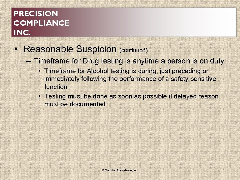 PRECISION COMPLIANCE INC. • Reasonable Suspicion (continued) – Timeframe for Drug testing is anytime