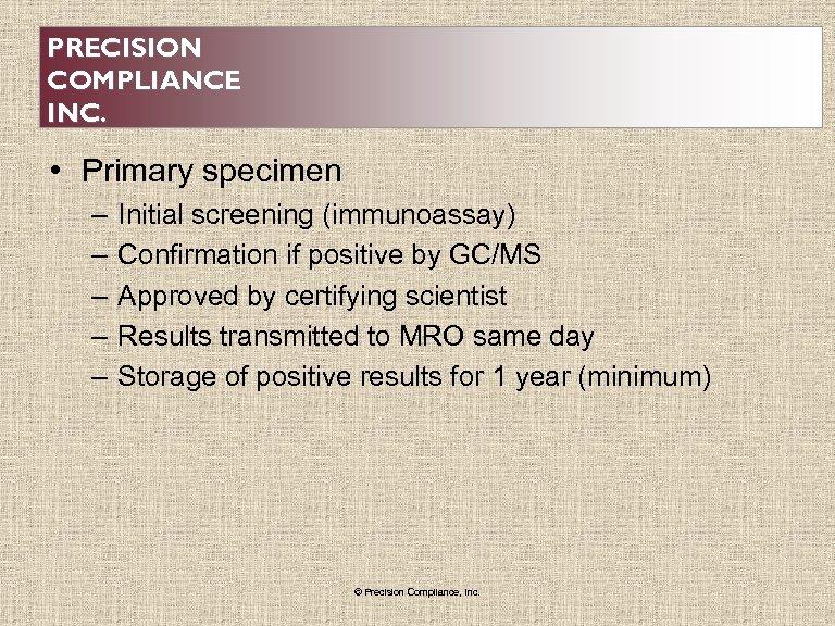 PRECISION COMPLIANCE INC. • Primary specimen – – – Initial screening (immunoassay) Confirmation if