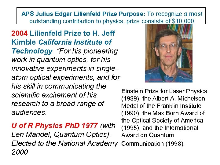 APS Julius Edgar Lilienfeld Prize Purpose: To recognize a most outstanding contribution to physics.