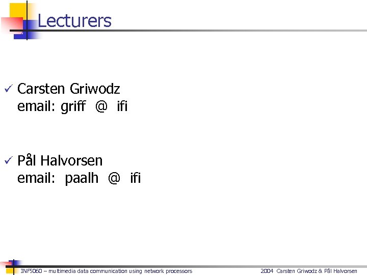 Lecturers ü Carsten Griwodz email: griff @ ifi ü Pål Halvorsen email: paalh @