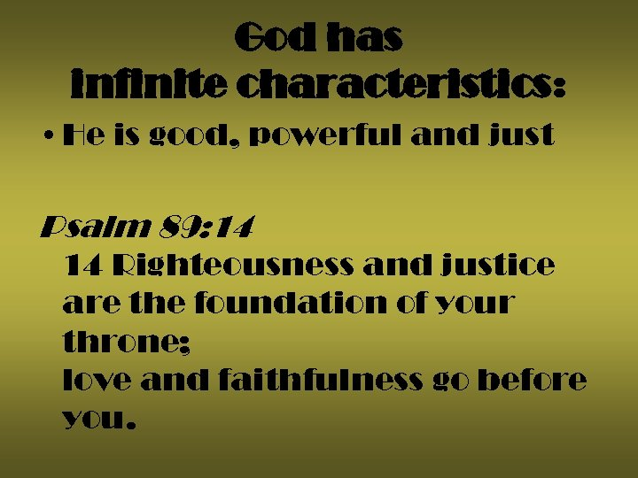 God has infinite characteristics: • He is good, powerful and just Psalm 89: 14