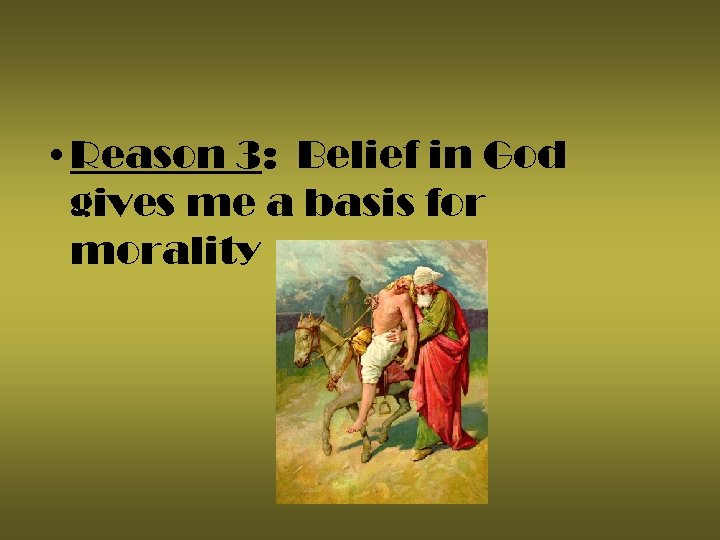 • Reason 3: Belief in God gives me a basis for morality