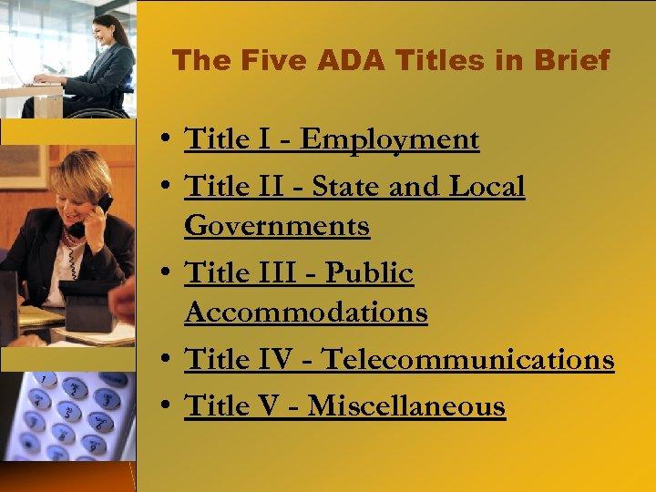 The Five ADA Titles in Brief • Title I - Employment • Title II