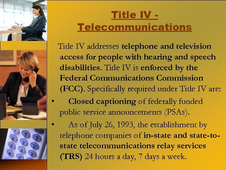 Title IV Telecommunications Title IV addresses telephone and television access for people with hearing