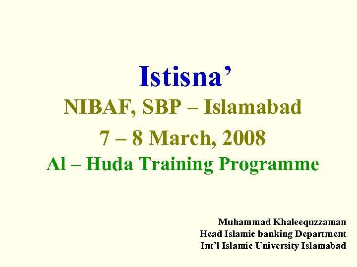 Istisna' NIBAF, SBP – Islamabad 7 – 8 March, 2008 Al – Huda Training