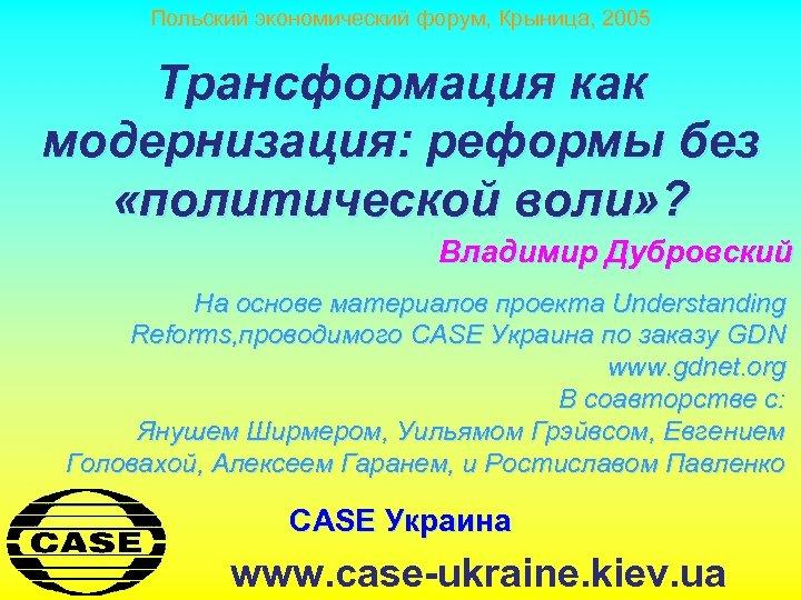 Польский экономический форум, Крыница, 2005 Трансформация как модернизация: реформы без «политической воли» ? Владимир