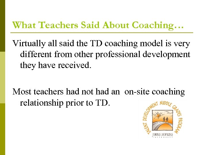 What Teachers Said About Coaching… Virtually all said the TD coaching model is very