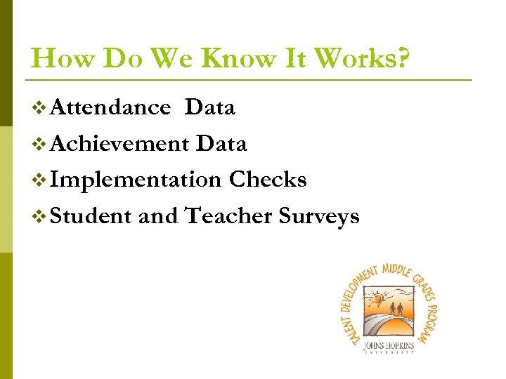 How Do We Know It Works? v Attendance Data v Achievement Data v Implementation