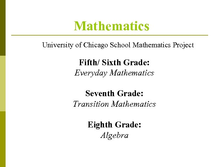 Mathematics University of Chicago School Mathematics Project Fifth/ Sixth Grade: Everyday Mathematics Seventh Grade: