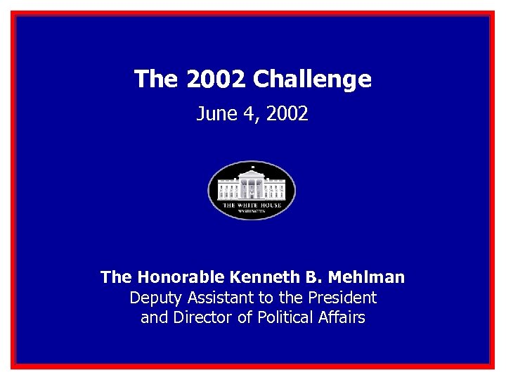 The 2002 Challenge June 4, 2002 The Honorable Kenneth B. Mehlman Deputy Assistant to