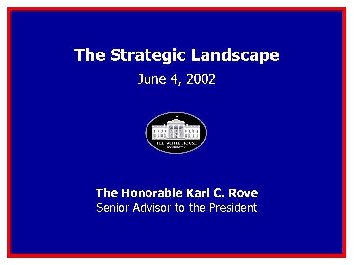 The Strategic Landscape June 4, 2002 The Honorable Karl C. Rove Senior Advisor to