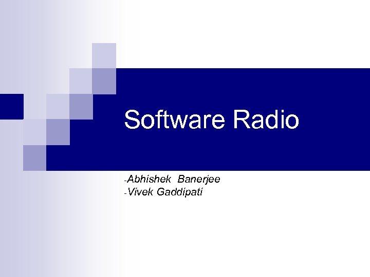 Software Radio -Abhishek Banerjee -Vivek Gaddipati