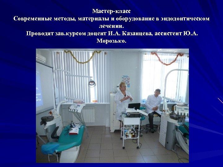 Мастер-класс Современные методы, материалы и оборудование в эндодонтическом лечении. Проводят зав. курсом доцент И.
