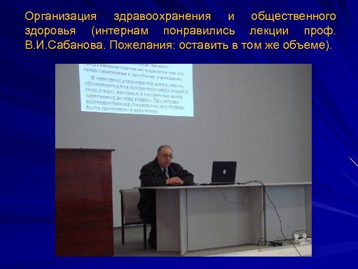 Организация здравоохранения и общественного здоровья (интернам понравились лекции проф. В. И. Сабанова. Пожелания: оставить