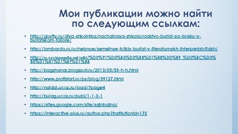 Мои публикации можно найти по следующим ссылкам: • http: //glorify. ru/dlya-shkolnika/nachalnaya-shkola/rodstvo-buriat-po-braku-vburiatskom-follore/ • http: //lombardo.