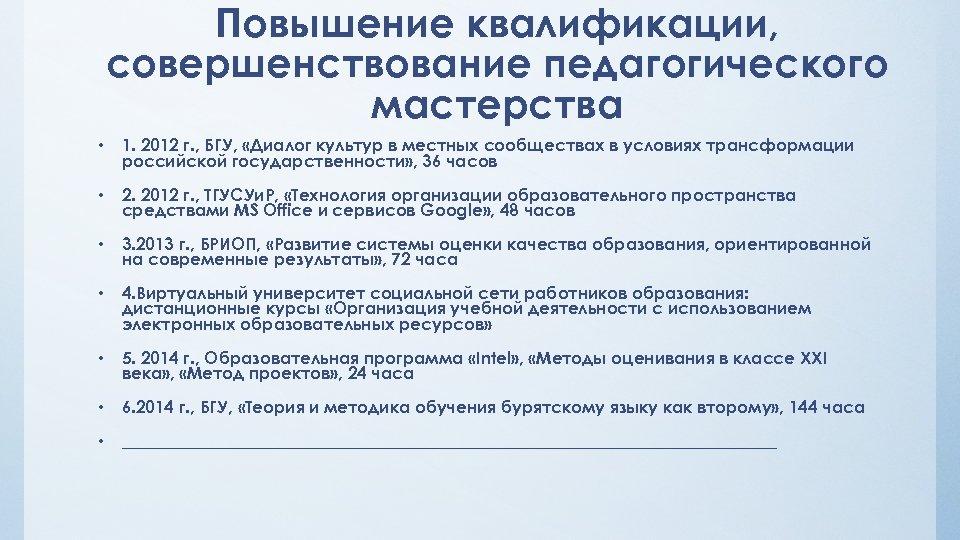 Повышение квалификации, совершенствование педагогического мастерства • 1. 2012 г. , БГУ, «Диалог культур в