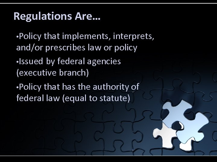 Regulations Are… • Policy that implements, interprets, and/or prescribes law or policy • Issued