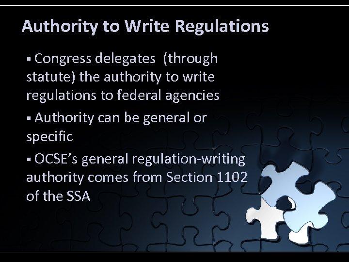 Authority to Write Regulations § Congress delegates (through statute) the authority to write regulations