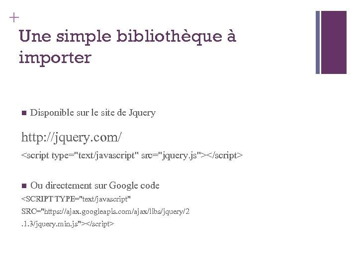 + Une simple bibliothèque à importer Disponible sur le site de Jquery http: //jquery.