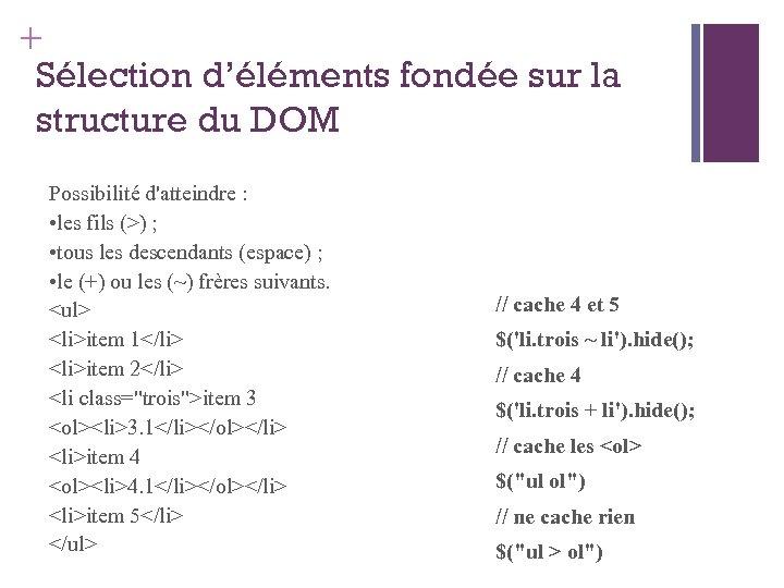 + Sélection d'éléments fondée sur la structure du DOM Possibilité d'atteindre : • les
