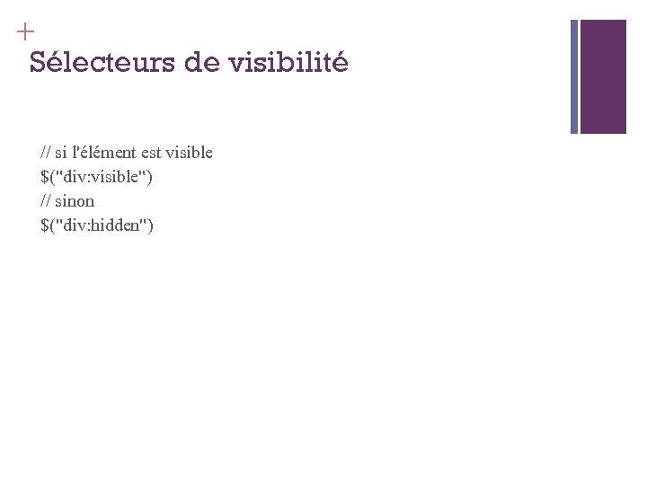 + Sélecteurs de visibilité // si l'élément est visible $(