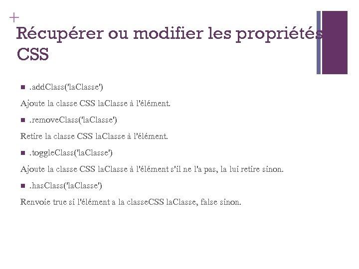 + Récupérer ou modifier les propriétés CSS . add. Class('la. Classe') Ajoute la classe