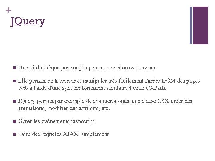 + JQuery Une bibliothèque javascript open-source et cross-browser Elle permet de traverser et manipuler
