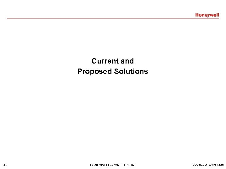 Current and Proposed Solutions 48 HONEYWELL - CONFIDENTIAL CDC-ECC'05 Seville, Spain