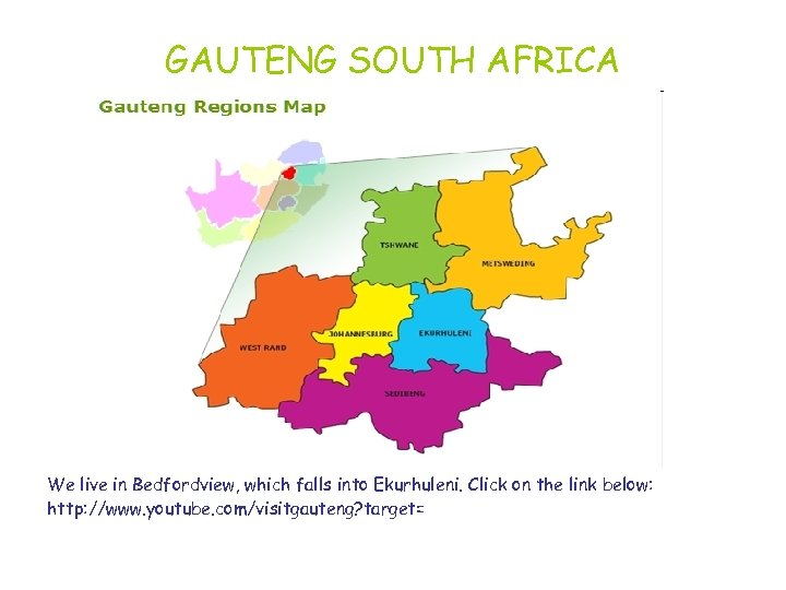 GAUTENG SOUTH AFRICA We live in Bedfordview, which falls into Ekurhuleni. Click on the