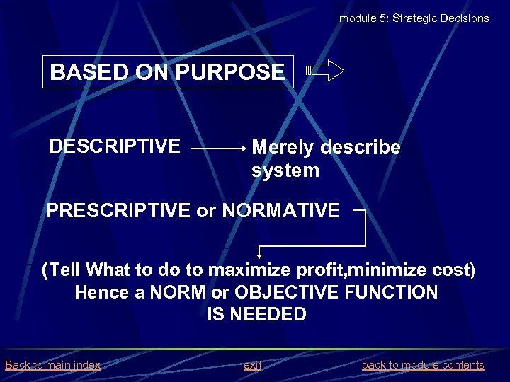 module 5: Strategic Decisions BASED ON PURPOSE DESCRIPTIVE Merely describe system PRESCRIPTIVE or NORMATIVE