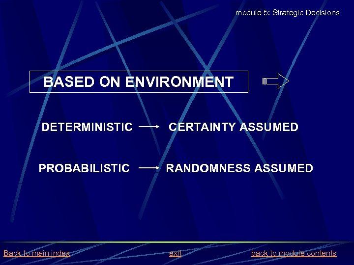 module 5: Strategic Decisions BASED ON ENVIRONMENT DETERMINISTIC CERTAINTY ASSUMED PROBABILISTIC RANDOMNESS ASSUMED Back