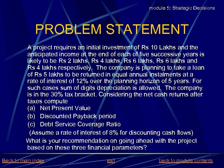 module 5: Strategic Decisions PROBLEM STATEMENT A project requires an initial investment of Rs