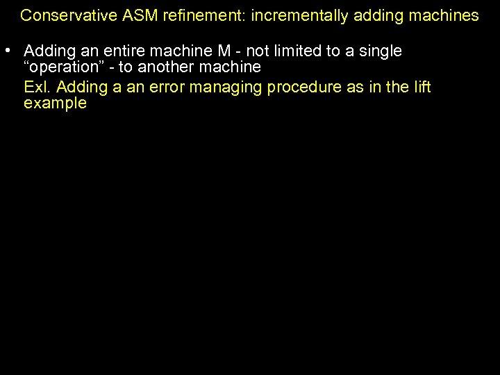Conservative ASM refinement: incrementally adding machines • Adding an entire machine M - not