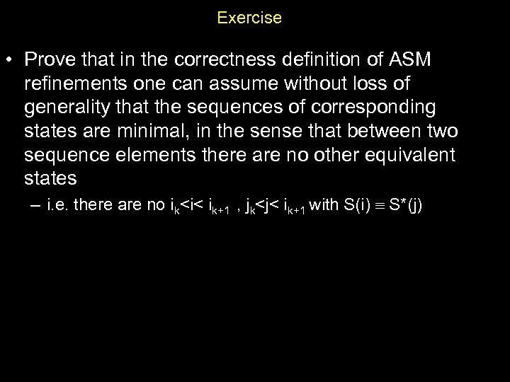 Exercise • Prove that in the correctness definition of ASM refinements one can assume