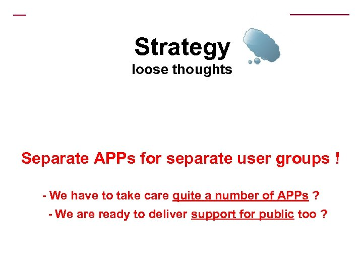 Strategy loose thoughts Separate APPs for separate user groups ! - We have to